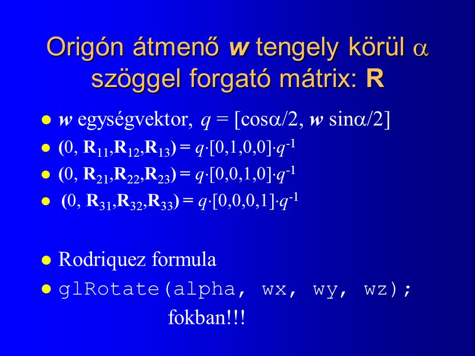Origón átmenő w tengely körül  szöggel forgató mátrix: R l w egységvektor, q = [cos  /2, w sin  /2] l (0, R 11,R 12,R 13 ) = q  [0,1,0,0]  q -1 l
