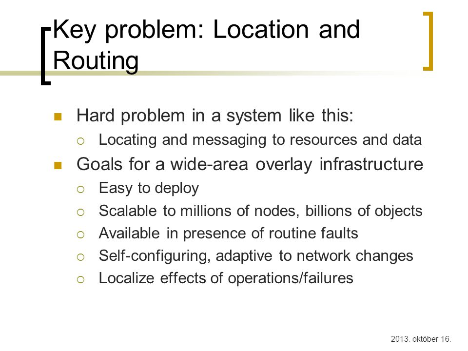 2013. október 16. Key problem: Location and Routing Hard problem in a system like this:  Locating and messaging to resources and data Goals for a wid