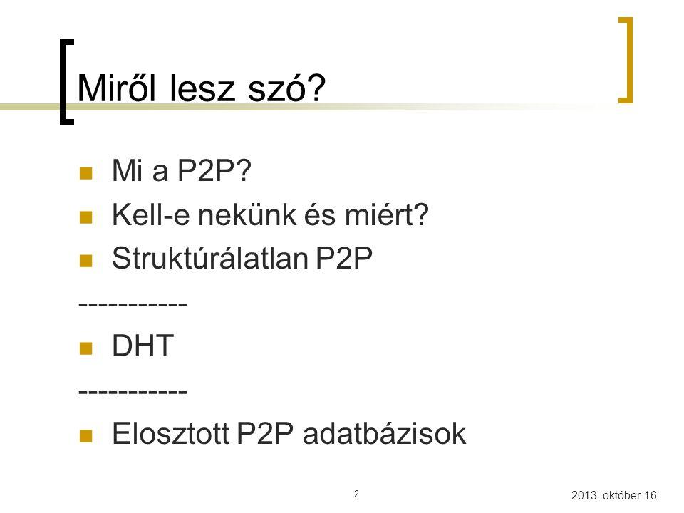 2013. október 16. Miről lesz szó? Mi a P2P? Kell-e nekünk és miért? Struktúrálatlan P2P ----------- DHT ----------- Elosztott P2P adatbázisok 2
