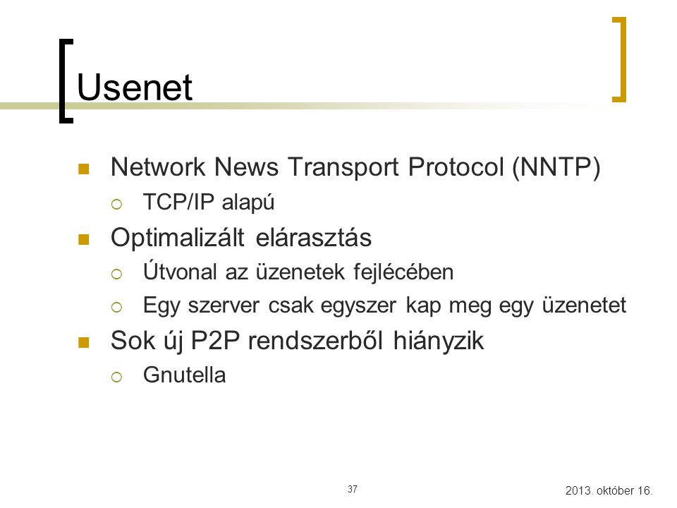 2013. október 16. 37 Usenet Network News Transport Protocol (NNTP)  TCP/IP alapú Optimalizált elárasztás  Útvonal az üzenetek fejlécében  Egy szerv