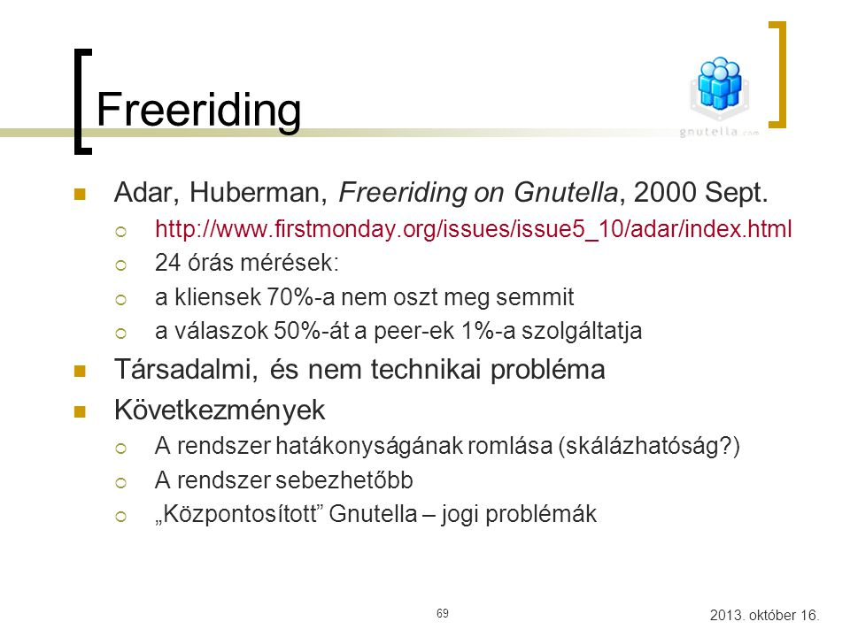 2013. október 16. 69 Freeriding Adar, Huberman, Freeriding on Gnutella, 2000 Sept.  http://www.firstmonday.org/issues/issue5_10/adar/index.html  24