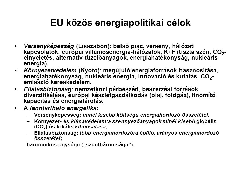 EU közös energiapolitikai célok Versenyképesség (Lisszabon): belső piac, verseny, hálózati kapcsolatok, európai villamosenergia-hálózatok, K+F (tiszta szén, CO 2 - elnyeletés, alternatív tüzelőanyagok, energiahatékonyság, nukleáris energia).