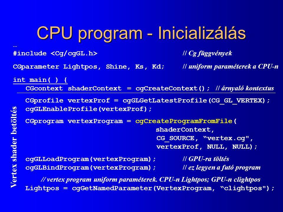 CPU program - Inicializálás … #include // Cg függvények CGparameter Lightpos, Shine, Ks, Kd; // uniform paraméterek a CPU-n int main( ) { CGcontext shaderContext = cgCreateContext(); // árnyaló kontextus CGprofile vertexProf = cgGLGetLatestProfile(CG_GL_VERTEX); cgGLEnableProfile(vertexProf); CGprogram vertexProgram = cgCreateProgramFromFile( shaderContext, CG_SOURCE, vertex.cg , vertexProf, NULL, NULL); cgGLLoadProgram(vertexProgram); // GPU-ra töltés cgGLBindProgram(vertexProgram); // ez legyen a futó program // vertex program uniform paraméterek.