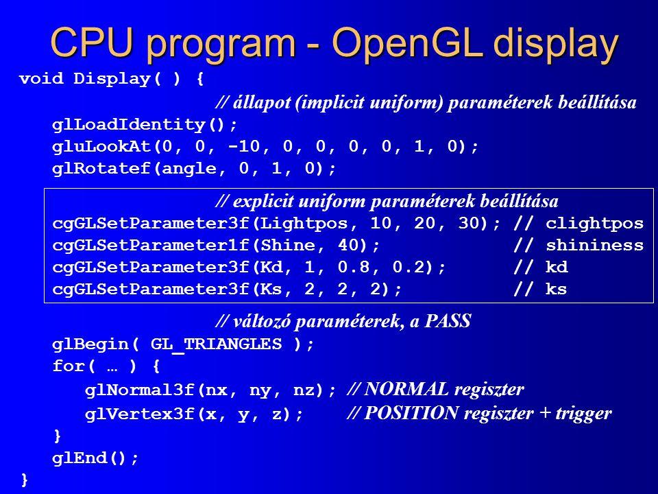 CPU program - OpenGL display void Display( ) { // állapot (implicit uniform) paraméterek beállítása glLoadIdentity(); gluLookAt(0, 0, -10, 0, 0, 0, 0, 1, 0); glRotatef(angle, 0, 1, 0); // explicit uniform paraméterek beállítása cgGLSetParameter3f(Lightpos, 10, 20, 30); // clightpos cgGLSetParameter1f(Shine, 40); // shininess cgGLSetParameter3f(Kd, 1, 0.8, 0.2); // kd cgGLSetParameter3f(Ks, 2, 2, 2); // ks // változó paraméterek, a PASS glBegin( GL_TRIANGLES ); for( … ) { glNormal3f(nx, ny, nz); // NORMAL regiszter glVertex3f(x, y, z); // POSITION regiszter + trigger } glEnd(); }
