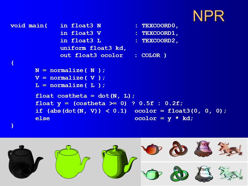 NPR void main( in float3 N : TEXCOORD0, in float3 V: TEXCOORD1, in float3 L: TEXCOORD2, uniform float3 kd, out float3 ocolor : COLOR ) { N = normalize( N ); V = normalize( V ); L = normalize( L ); float costheta = dot(N, L); float y = (costheta >= 0) .