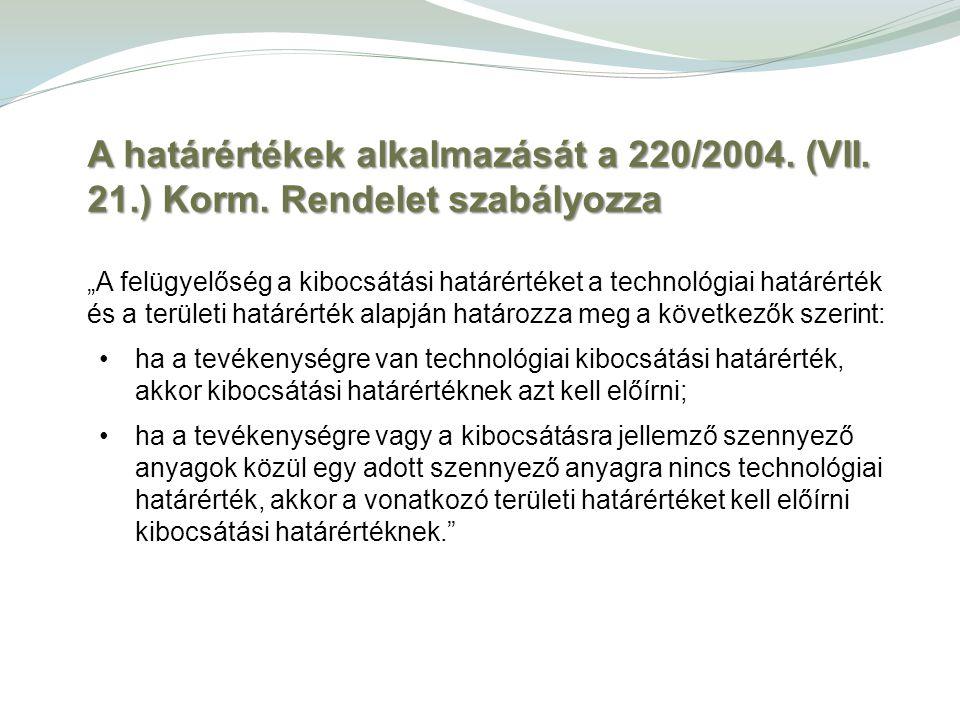 """A határértékek alkalmazását a 220/2004. (VII. 21.) Korm. Rendelet szabályozza """"A felügyelőség a kibocsátási határértéket a technológiai határérték és"""