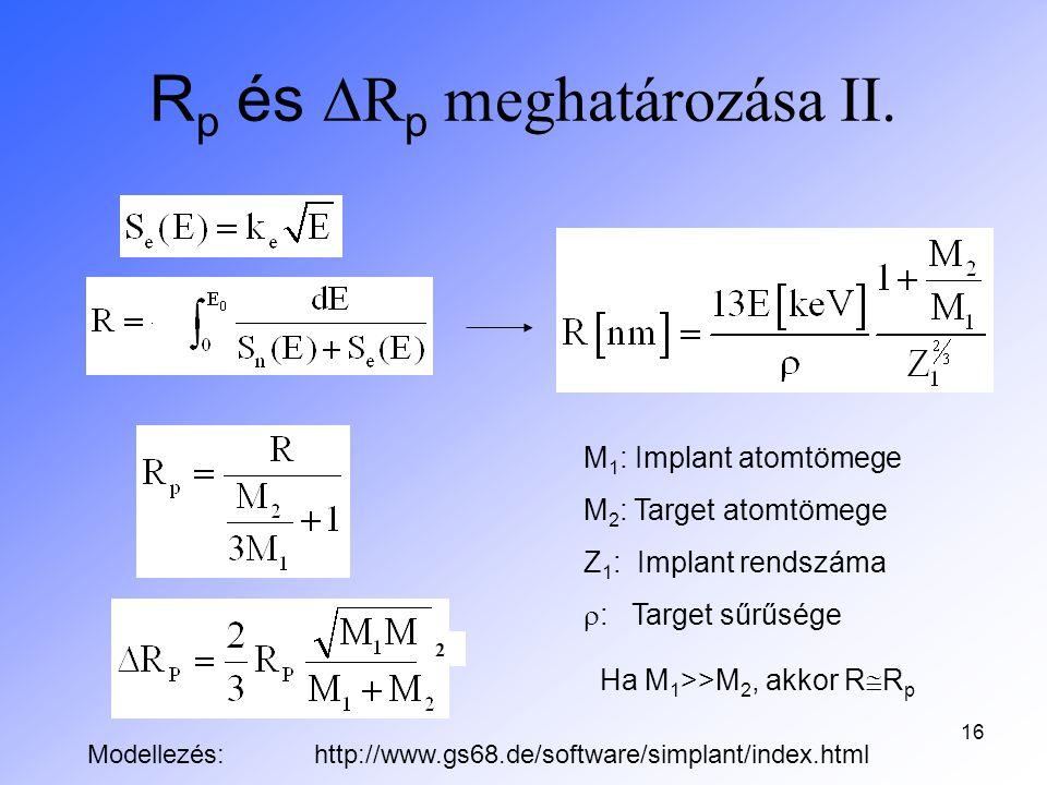 16 R p és  R p meghatározása II. M 1 : Implant atomtömege M 2 : Target atomtömege Z 1 : Implant rendszáma  : Target sűrűsége Ha M 1 >>M 2, akkor R 