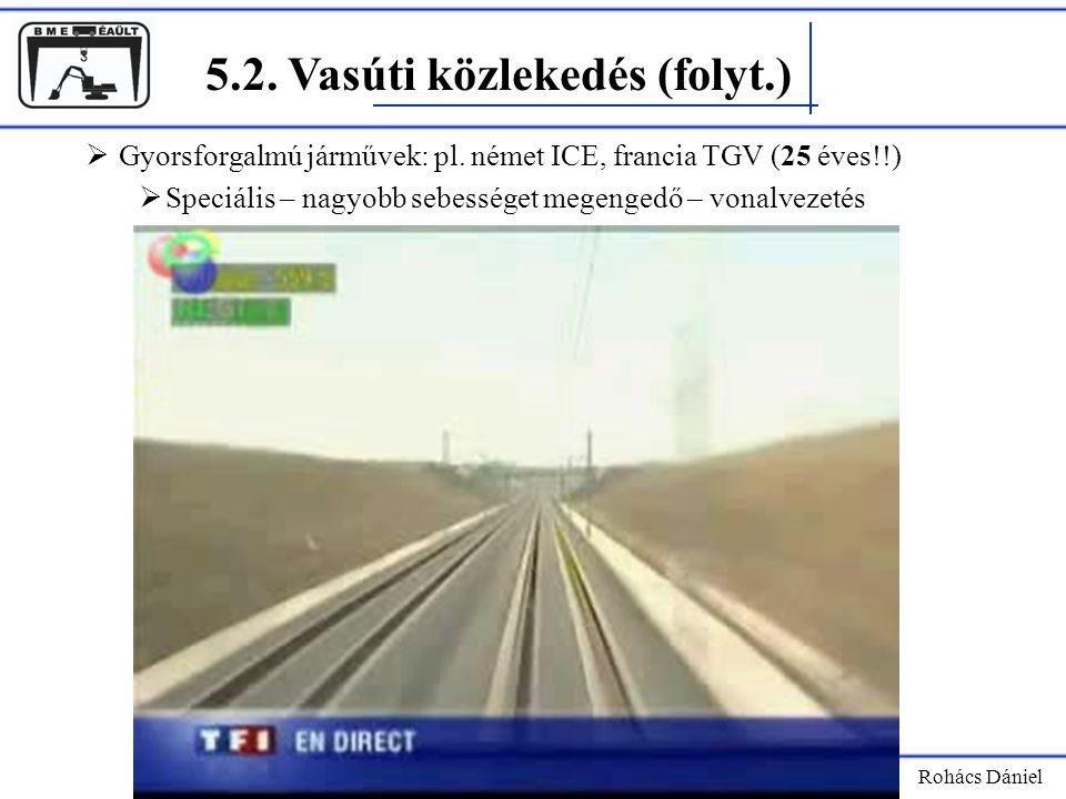 5.2. Vasúti közlekedés (folyt.) Rohács Dániel  Gyorsforgalmú járművek: pl. német ICE, francia TGV (25 éves!!)  Speciális – nagyobb sebességet megeng