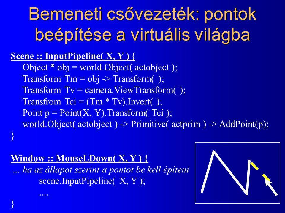 Primitív (objektum) kiválasztása Scene :: Pick( X, Y ) { Rect pickw( X-5, Y-5, X+5, Y+5 ); fordown each object obj { // vissza prioritás Transform Tm = obj -> Transform( ); Transform Tv = camera.ViewTransform( ); Transform Tc = Tm * Tv; fordown each primitive p of object obj { RenderPrimitive * rp = p -> Vectorize( ); rp -> Transform( Tc ); if ( rp -> Clip( pickw ) ) { actobj = obj; actprim = p; return actobj; } } Window :: MouseLDown( X, Y ) {...