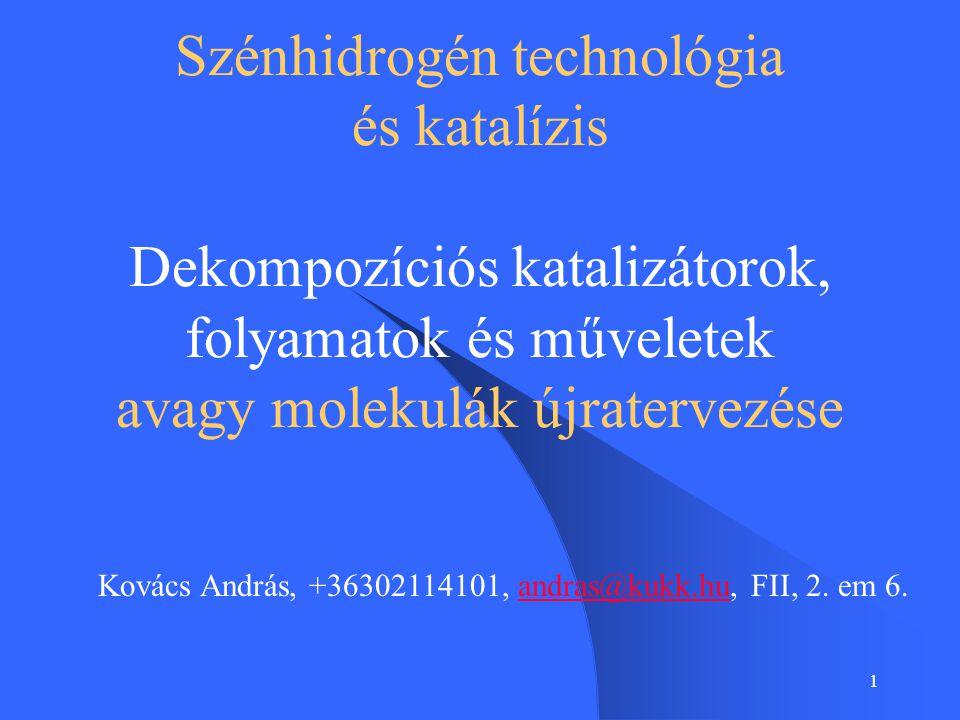 1 Szénhidrogén technológia és katalízis Dekompozíciós katalizátorok, folyamatok és műveletek avagy molekulák újratervezése Kovács András, +36302114101