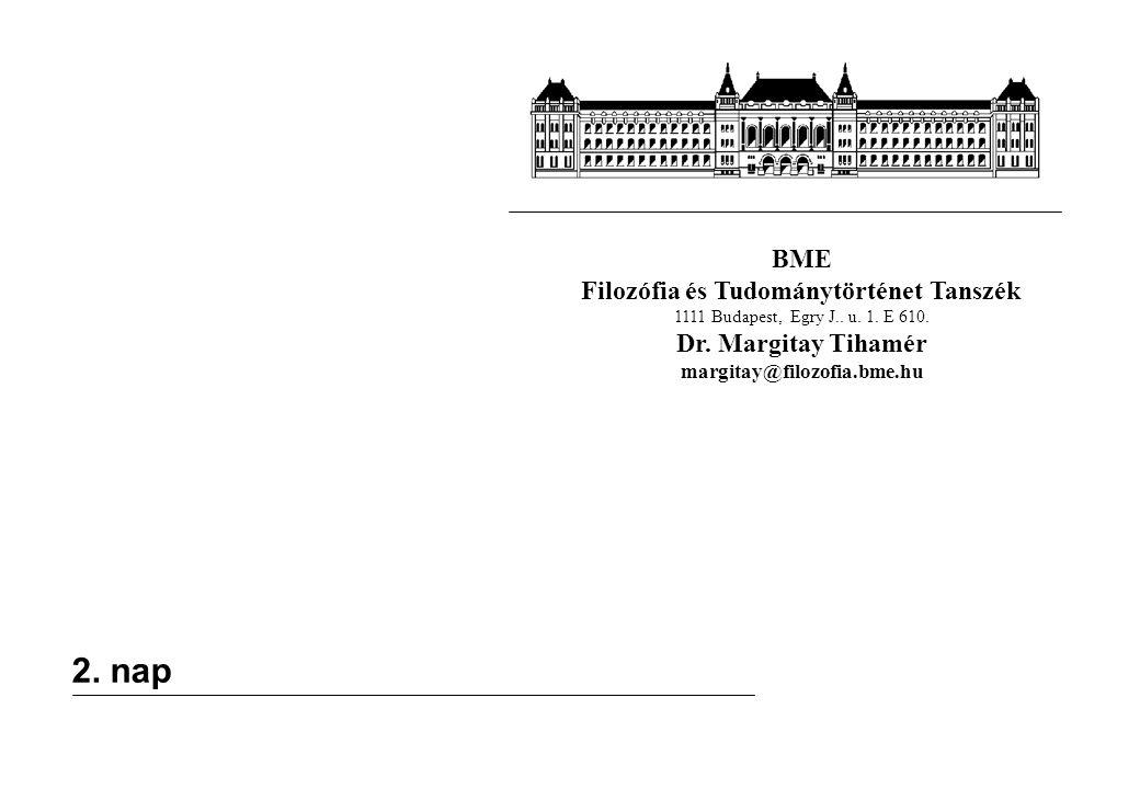 BME Filozófia és Tudománytörténet Tanszék 1111 Budapest, Egry J.. u. 1. E 610. Dr. Margitay Tihamér margitay@filozofia.bme.hu 2. nap