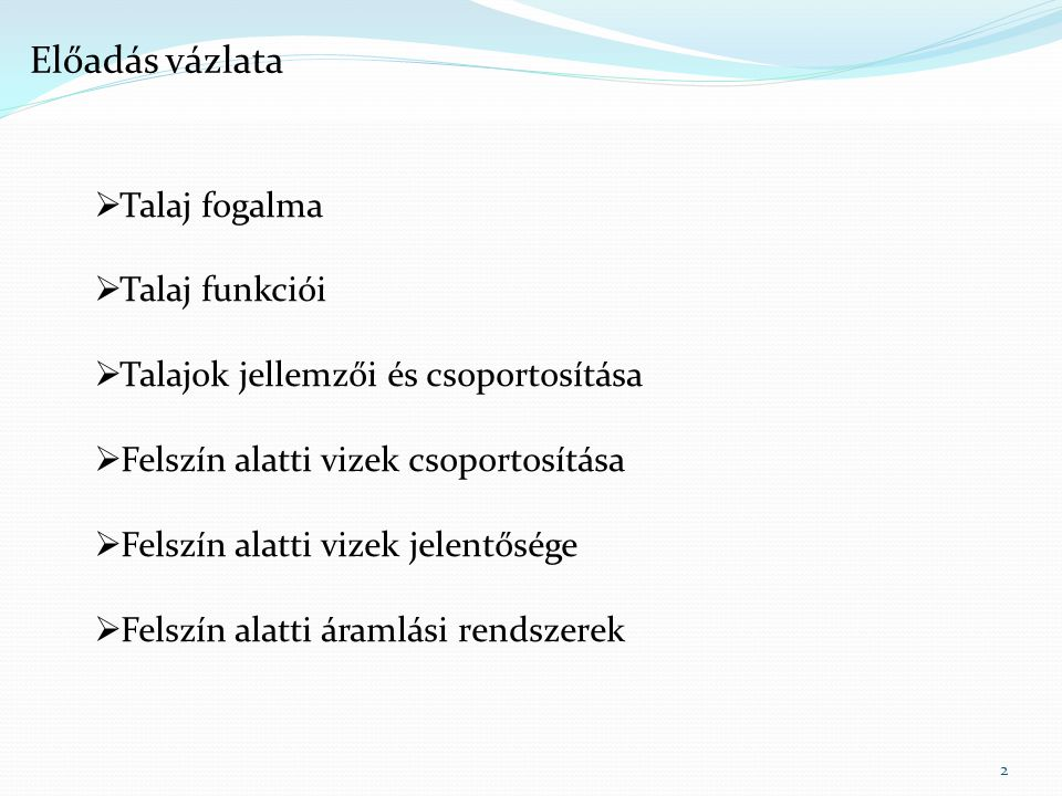 2 Előadás vázlata  Talaj fogalma  Talaj funkciói  Talajok jellemzői és csoportosítása  Felszín alatti vizek csoportosítása  Felszín alatti vizek