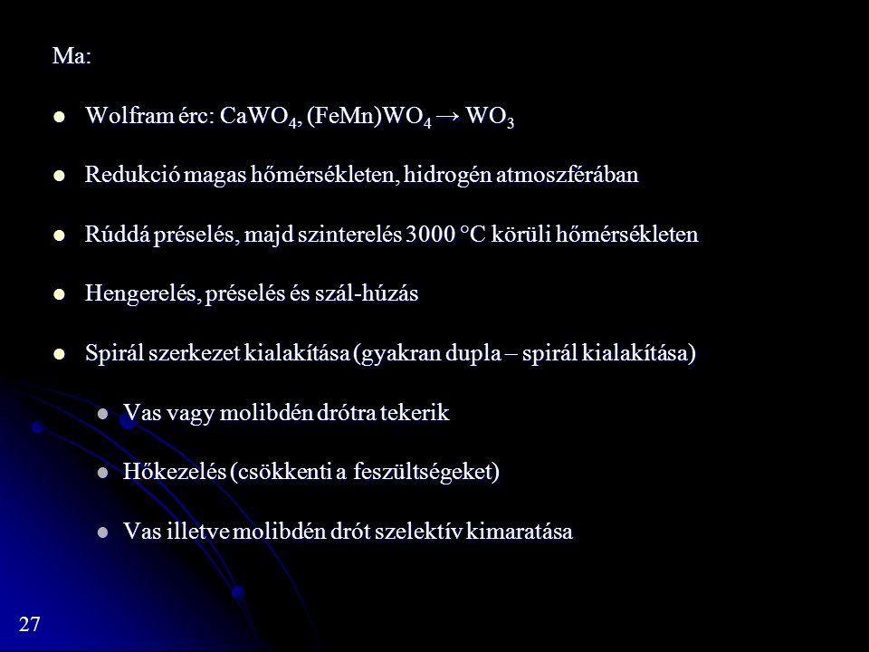 27 Ma: Wolfram érc: CaWO 4, (FeMn)WO 4 → WO 3 Wolfram érc: CaWO 4, (FeMn)WO 4 → WO 3 Redukció magas hőmérsékleten, hidrogén atmoszférában Redukció magas hőmérsékleten, hidrogén atmoszférában Rúddá préselés, majd szinterelés 3000 °C körüli hőmérsékleten Rúddá préselés, majd szinterelés 3000 °C körüli hőmérsékleten Hengerelés, préselés és szál-húzás Hengerelés, préselés és szál-húzás Spirál szerkezet kialakítása (gyakran dupla – spirál kialakítása) Spirál szerkezet kialakítása (gyakran dupla – spirál kialakítása) Vas vagy molibdén drótra tekerik Vas vagy molibdén drótra tekerik Hőkezelés (csökkenti a feszültségeket) Hőkezelés (csökkenti a feszültségeket) Vas illetve molibdén drót szelektív kimaratása Vas illetve molibdén drót szelektív kimaratása
