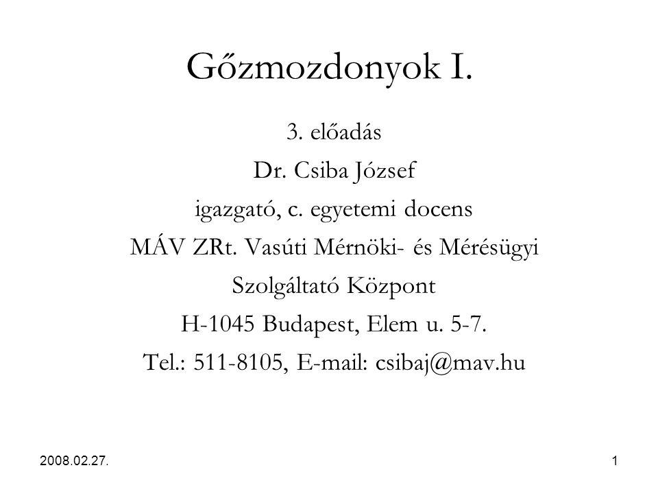 2008.02.27.1 Gőzmozdonyok I. 3. előadás Dr. Csiba József igazgató, c. egyetemi docens MÁV ZRt. Vasúti Mérnöki- és Mérésügyi Szolgáltató Központ H-1045