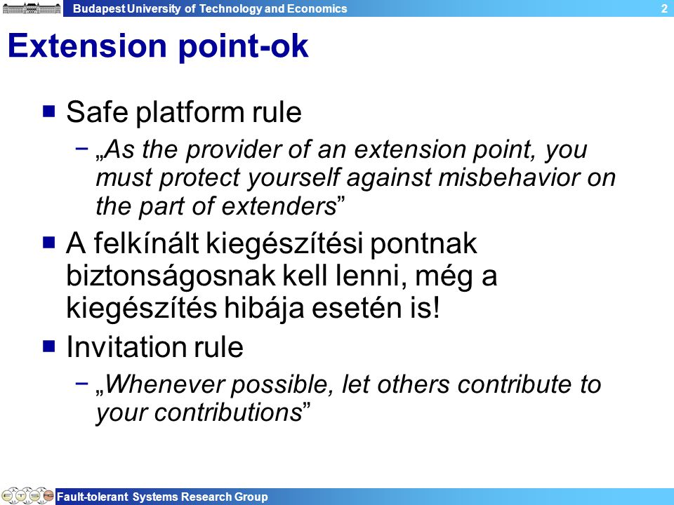 "Budapest University of Technology and Economics Fault-tolerant Systems Research Group 2 Extension point-ok  Safe platform rule −""As the provider of an extension point, you must protect yourself against misbehavior on the part of extenders  A felkínált kiegészítési pontnak biztonságosnak kell lenni, még a kiegészítés hibája esetén is."
