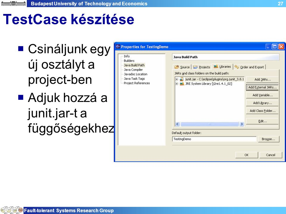 Budapest University of Technology and Economics Fault-tolerant Systems Research Group 27 TestCase készítése  Csináljunk egy új osztályt a project-ben  Adjuk hozzá a junit.jar-t a függőségekhez