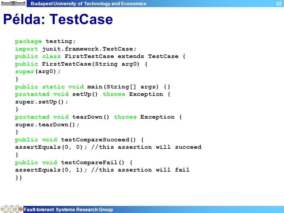Budapest University of Technology and Economics Fault-tolerant Systems Research Group 32 Példa: TestCase package testing; import junit.framework.TestCase; public class FirstTestCase extends TestCase { public FirstTestCase(String arg0) { super(arg0); } public static void main(String[] args) {} protected void setUp() throws Exception { super.setUp(); } protected void tearDown() throws Exception { super.tearDown(); } public void testCompareSucceed() { assertEquals(0, 0); //this assertion will succeed } public void testCompareFail() { assertEquals(0, 1); //this assertion will fail }}