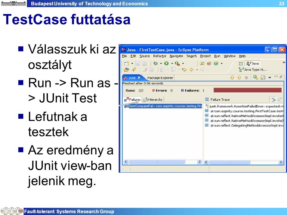 Budapest University of Technology and Economics Fault-tolerant Systems Research Group 33 TestCase futtatása  Válasszuk ki az osztályt  Run -> Run as - > JUnit Test  Lefutnak a tesztek  Az eredmény a JUnit view-ban jelenik meg.