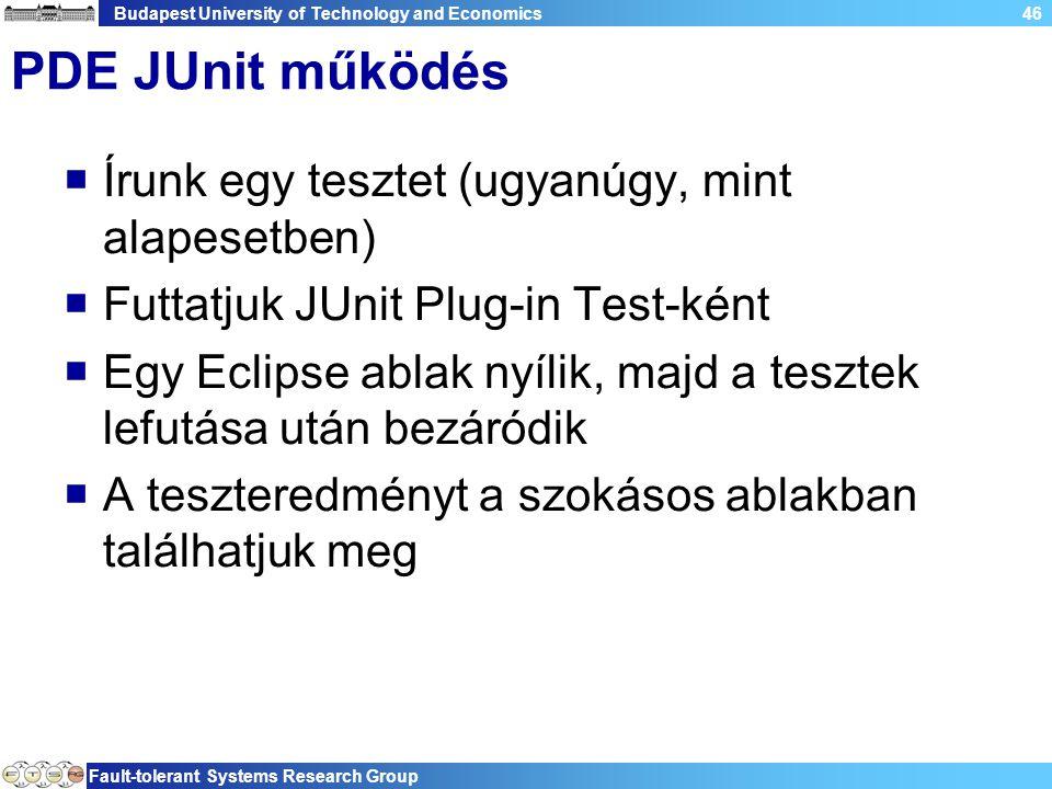 Budapest University of Technology and Economics Fault-tolerant Systems Research Group 46 PDE JUnit működés  Írunk egy tesztet (ugyanúgy, mint alapesetben)  Futtatjuk JUnit Plug-in Test-ként  Egy Eclipse ablak nyílik, majd a tesztek lefutása után bezáródik  A teszteredményt a szokásos ablakban találhatjuk meg