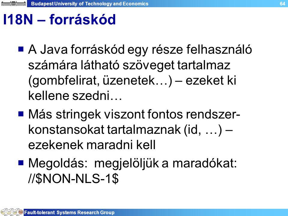 Budapest University of Technology and Economics Fault-tolerant Systems Research Group 64 I18N – forráskód  A Java forráskód egy része felhasználó számára látható szöveget tartalmaz (gombfelirat, üzenetek…) – ezeket ki kellene szedni…  Más stringek viszont fontos rendszer- konstansokat tartalmaznak (id, …) – ezekenek maradni kell  Megoldás: megjelöljük a maradókat: //$NON-NLS-1$