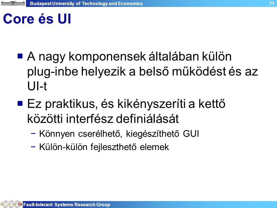 Budapest University of Technology and Economics Fault-tolerant Systems Research Group 71 Core és UI  A nagy komponensek általában külön plug-inbe helyezik a belső működést és az UI-t  Ez praktikus, és kikényszeríti a kettő közötti interfész definiálását −Könnyen cserélhető, kiegészíthető GUI −Külön-külön fejleszthető elemek