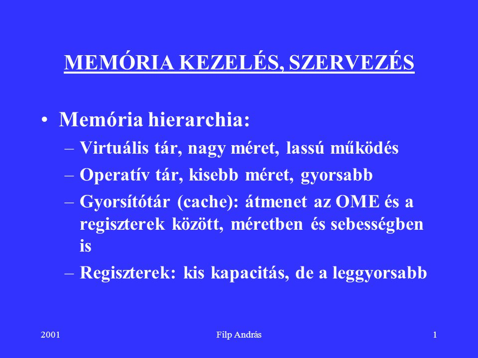 2001Filp András1 MEMÓRIA KEZELÉS, SZERVEZÉS Memória hierarchia: –Virtuális tár, nagy méret, lassú működés –Operatív tár, kisebb méret, gyorsabb –Gyors