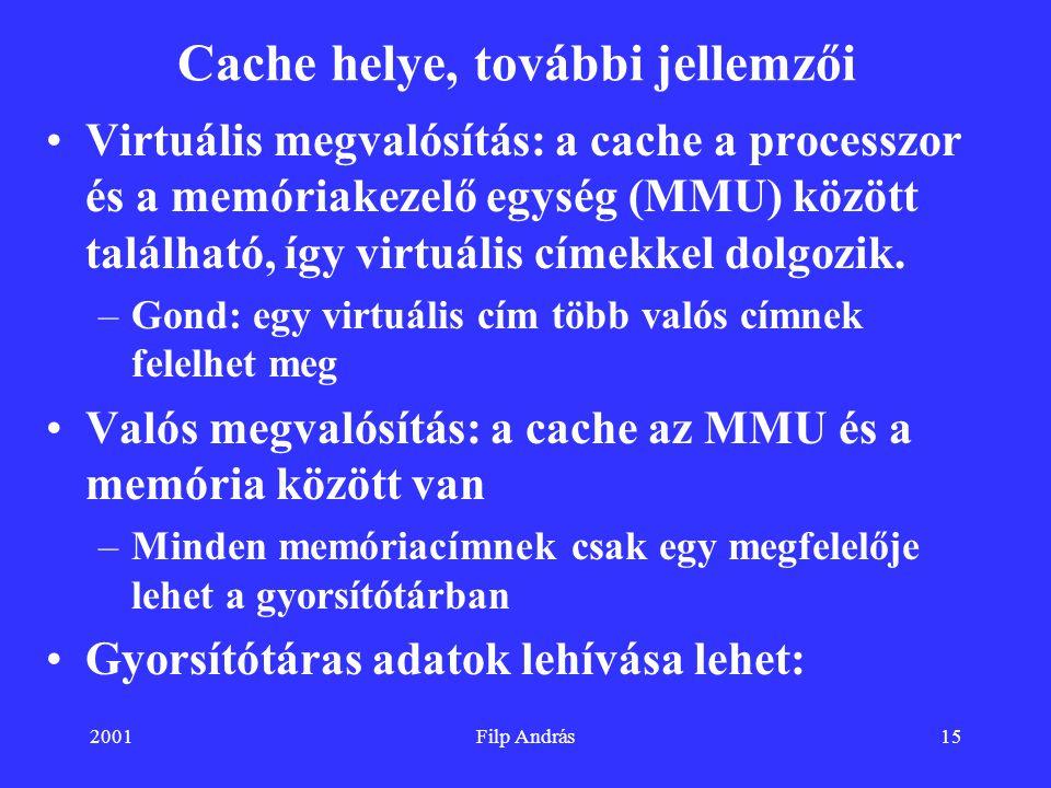 2001Filp András15 Cache helye, további jellemzői Virtuális megvalósítás: a cache a processzor és a memóriakezelő egység (MMU) között található, így vi