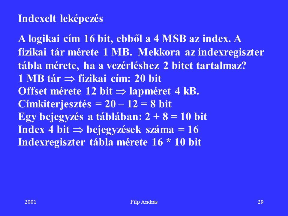 2001Filp András29 Indexelt leképezés A logikai cím 16 bit, ebből a 4 MSB az index. A fizikai tár mérete 1 MB. Mekkora az indexregiszter tábla mérete,