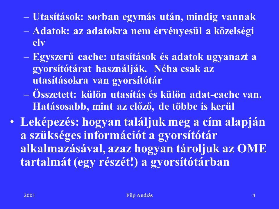 2001Filp András15 Cache helye, további jellemzői Virtuális megvalósítás: a cache a processzor és a memóriakezelő egység (MMU) között található, így virtuális címekkel dolgozik.