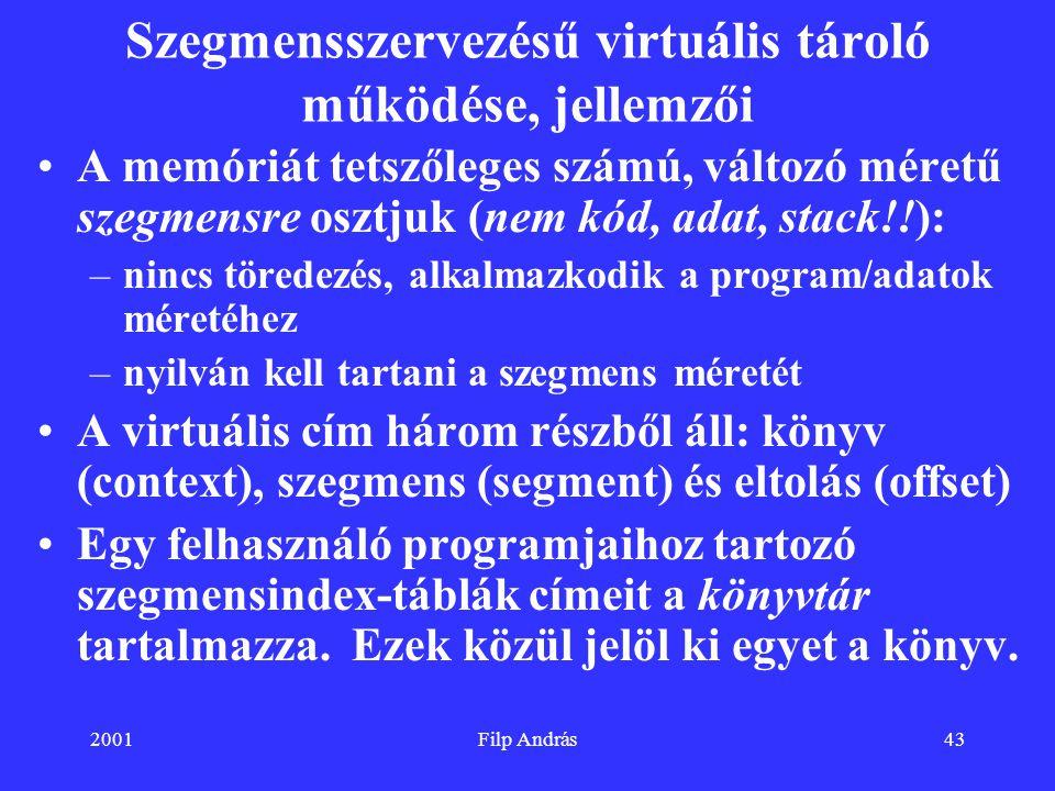 2001Filp András43 Szegmensszervezésű virtuális tároló működése, jellemzői A memóriát tetszőleges számú, változó méretű szegmensre osztjuk (nem kód, ad