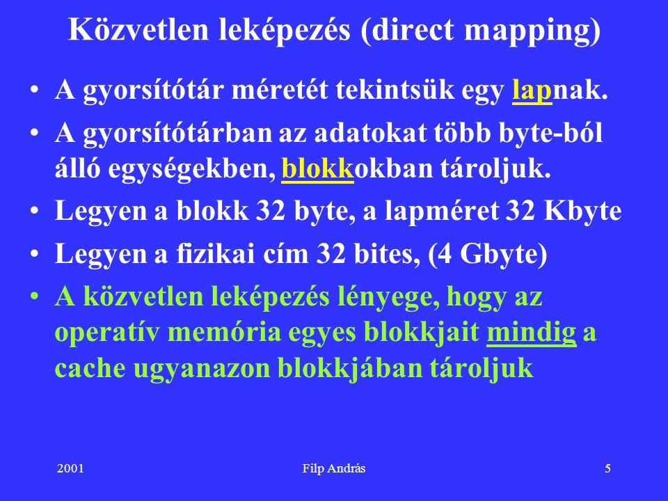 2001Filp András5 Közvetlen leképezés (direct mapping) A gyorsítótár méretét tekintsük egy lapnak. A gyorsítótárban az adatokat több byte-ból álló egys