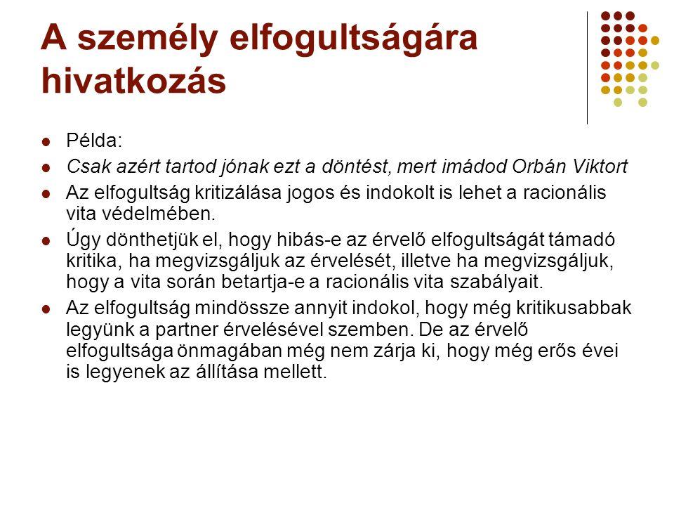 A személy elfogultságára hivatkozás Példa: Csak azért tartod jónak ezt a döntést, mert imádod Orbán Viktort Az elfogultság kritizálása jogos és indokolt is lehet a racionális vita védelmében.