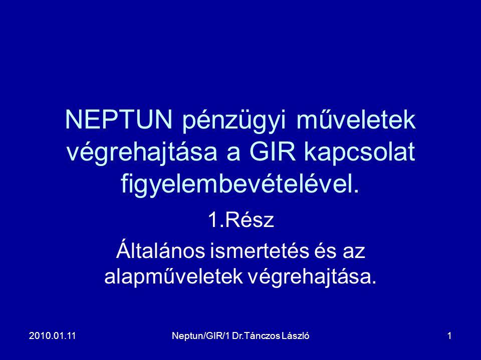 2010.01.11Neptun/GIR/1 Dr.Tánczos László1 NEPTUN pénzügyi műveletek végrehajtása a GIR kapcsolat figyelembevételével. 1.Rész Általános ismertetés és a