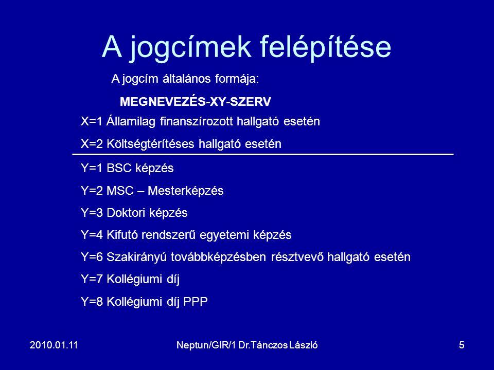 2010.01.11Neptun/GIR/1 Dr.Tánczos László5 A jogcímek felépítése A jogcím általános formája: MEGNEVEZÉS-XY-SZERV X=1 Államilag finanszírozott hallgató esetén X=2 Költségtérítéses hallgató esetén Y=1 BSC képzés Y=2 MSC – Mesterképzés Y=3 Doktori képzés Y=4 Kifutó rendszerű egyetemi képzés Y=6 Szakirányú továbbképzésben résztvevő hallgató esetén Y=7 Kollégiumi díj Y=8 Kollégiumi díj PPP