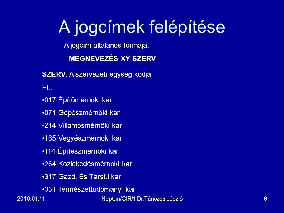 2010.01.11Neptun/GIR/1 Dr.Tánczos László6 A jogcímek felépítése A jogcím általános formája: MEGNEVEZÉS-XY-SZERV SZERV: A szervezeti egység kódja Pl.: