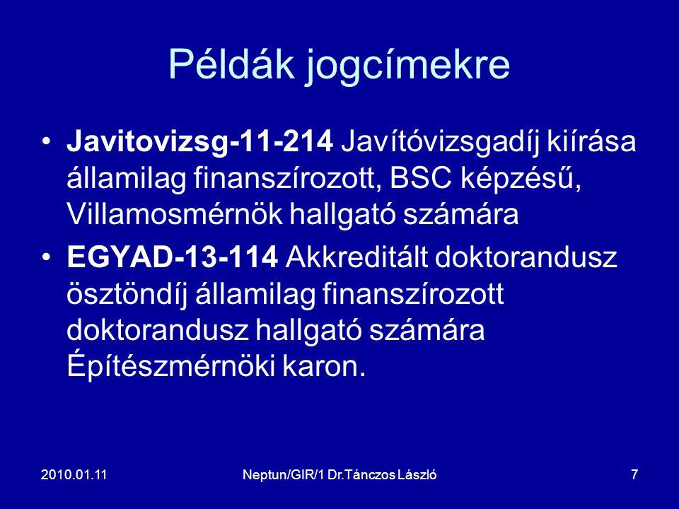 2010.01.11Neptun/GIR/1 Dr.Tánczos László7 Példák jogcímekre Javitovizsg-11-214 Javítóvizsgadíj kiírása államilag finanszírozott, BSC képzésű, Villamosmérnök hallgató számára EGYAD-13-114 Akkreditált doktorandusz ösztöndíj államilag finanszírozott doktorandusz hallgató számára Építészmérnöki karon.