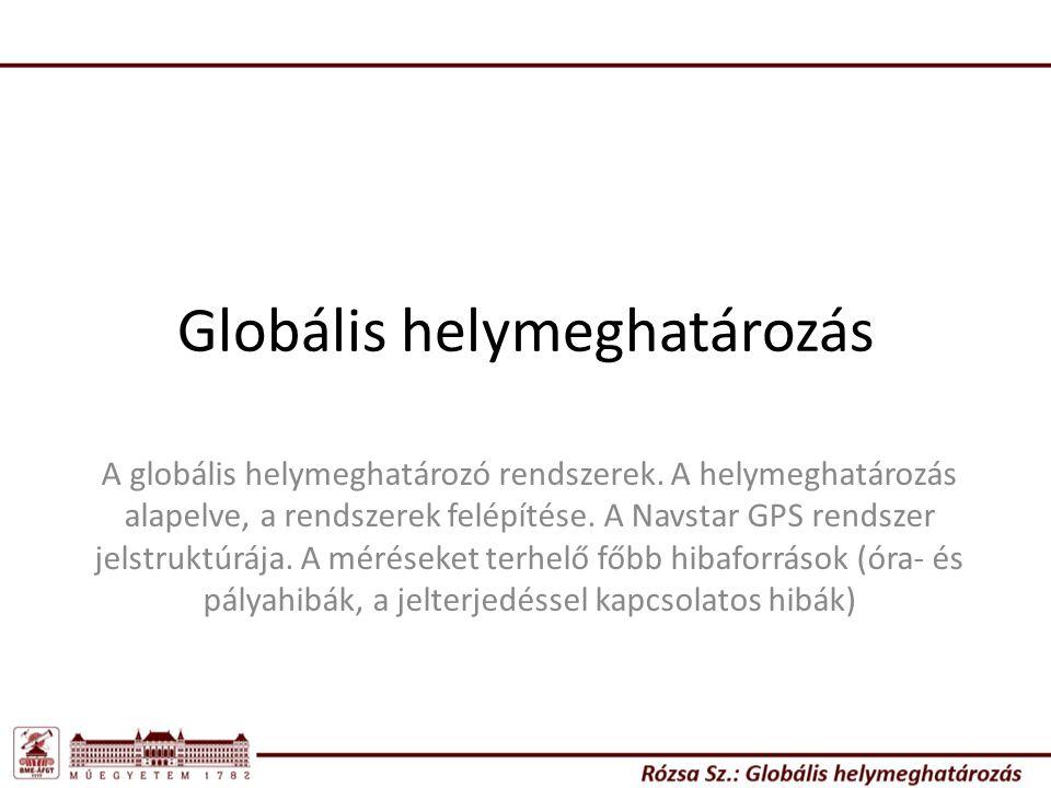 Globális helymeghatározás A globális helymeghatározó rendszerek. A helymeghatározás alapelve, a rendszerek felépítése. A Navstar GPS rendszer jelstruk