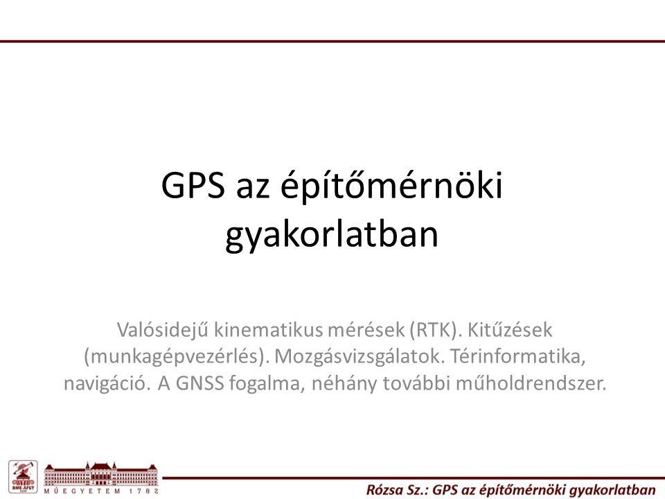 GPS az építőmérnöki gyakorlatban Valósidejű kinematikus mérések (RTK). Kitűzések (munkagépvezérlés). Mozgásvizsgálatok. Térinformatika, navigáció. A G