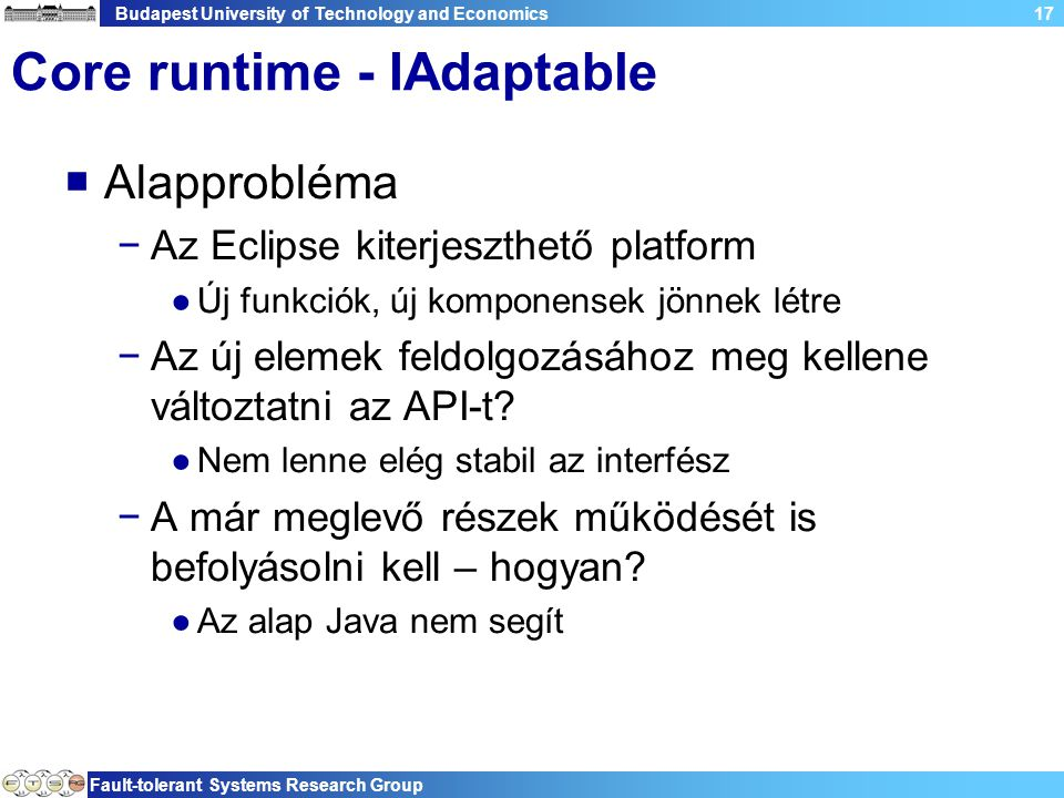 Budapest University of Technology and Economics Fault-tolerant Systems Research Group 18 Core runtime - IAdaptable  Példa −Az Eclipse elválasztja a megjelenítést a működéstől −Pl.