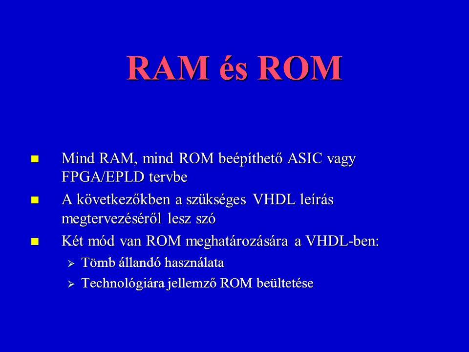 RAM és ROM Mind RAM, mind ROM beépíthető ASIC vagy FPGA/EPLD tervbe Mind RAM, mind ROM beépíthető ASIC vagy FPGA/EPLD tervbe A következőkben a szükséges VHDL leírás megtervezéséről lesz szó A következőkben a szükséges VHDL leírás megtervezéséről lesz szó Két mód van ROM meghatározására a VHDL-ben: Két mód van ROM meghatározására a VHDL-ben:  Tömb állandó használata  Technológiára jellemző ROM beültetése