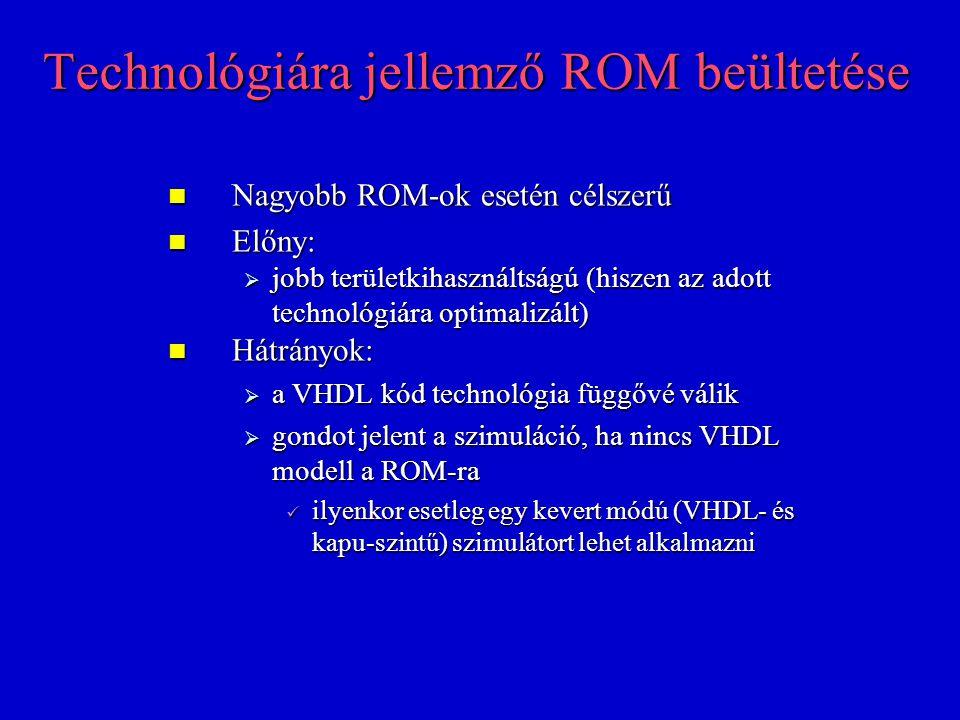 Technológiára jellemző ROM beültetése Nagyobb ROM-ok esetén célszerű Nagyobb ROM-ok esetén célszerű Előny: Előny:  jobb területkihasználtságú (hiszen az adott technológiára optimalizált) Hátrányok: Hátrányok:  a VHDL kód technológia függővé válik  gondot jelent a szimuláció, ha nincs VHDL modell a ROM-ra ilyenkor esetleg egy kevert módú (VHDL- és kapu-szintű) szimulátort lehet alkalmazni ilyenkor esetleg egy kevert módú (VHDL- és kapu-szintű) szimulátort lehet alkalmazni