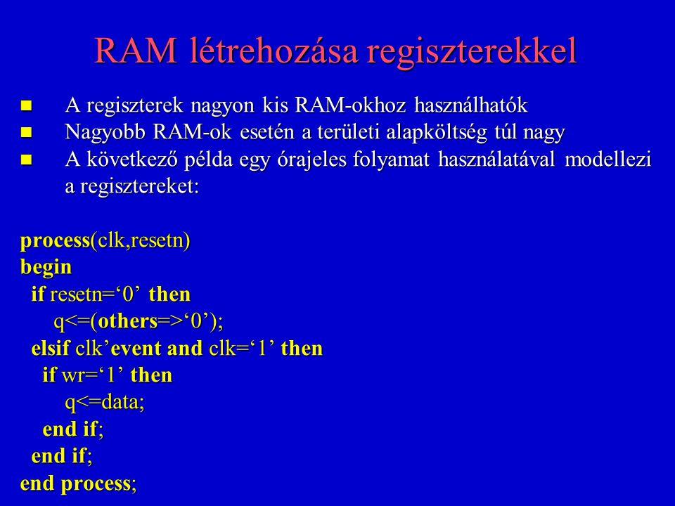 RAM létrehozása regiszterekkel A regiszterek nagyon kis RAM-okhoz használhatók A regiszterek nagyon kis RAM-okhoz használhatók Nagyobb RAM-ok esetén a területi alapköltség túl nagy Nagyobb RAM-ok esetén a területi alapköltség túl nagy A következő példa egy órajeles folyamat használatával modellezi a regisztereket: A következő példa egy órajeles folyamat használatával modellezi a regisztereket: process(clk,resetn) begin if resetn='0' then if resetn='0' then q '0'); q '0'); elsif clk'event and clk='1' then elsif clk'event and clk='1' then if wr='1' then if wr='1' then q<=data; q<=data; end if; end if; end process;