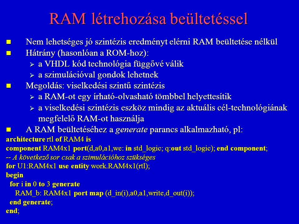 RAM létrehozása beültetéssel Nem lehetséges jó szintézis eredményt elérni RAM beültetése nélkül Nem lehetséges jó szintézis eredményt elérni RAM beültetése nélkül Hátrány (hasonlóan a ROM-hoz): Hátrány (hasonlóan a ROM-hoz):  a VHDL kód technológia függővé válik  a szimulációval gondok lehetnek Megoldás: viselkedési szintű szintézis Megoldás: viselkedési szintű szintézis  a RAM-ot egy írható-olvasható tömbbel helyettesítik  a viselkedési szintézis eszköz mindig az aktuális cél-technológiának megfelelő RAM-ot használja A RAM beültetéséhez a generate parancs alkalmazható, pl: A RAM beültetéséhez a generate parancs alkalmazható, pl: architecture rtl of RAM4 is component RAM4x1 port(d,a0,a1,we: in std_logic; q:out std_logic); end component; -- A következő sor csak a szimulációhoz szükséges for U1:RAM4x1 use entity work.RAM4x1(rtl); begin for i in 0 to 3 generate for i in 0 to 3 generate RAM_b: RAM4x1 port map (d_in(i),a0,a1,write,d_out(i)); RAM_b: RAM4x1 port map (d_in(i),a0,a1,write,d_out(i)); end generate; end generate; end;