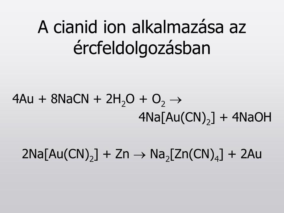 A cianid ion alkalmazása az ércfeldolgozásban 4Au + 8NaCN + 2H 2 O + O 2  4Na[Au(CN) 2 ] + 4NaOH 2Na[Au(CN) 2 ] + Zn  Na 2 [Zn(CN) 4 ] + 2Au