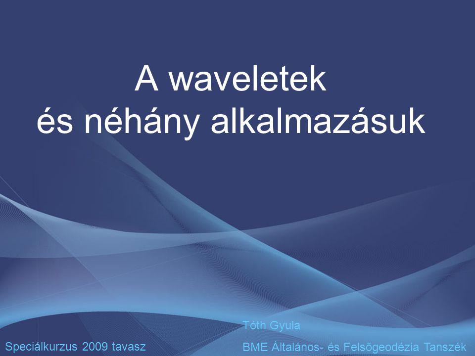 A waveletek és néhány alkalmazásuk Speciálkurzus 2009 tavasz Tóth Gyula BME Általános- és Felsőgeodézia Tanszék