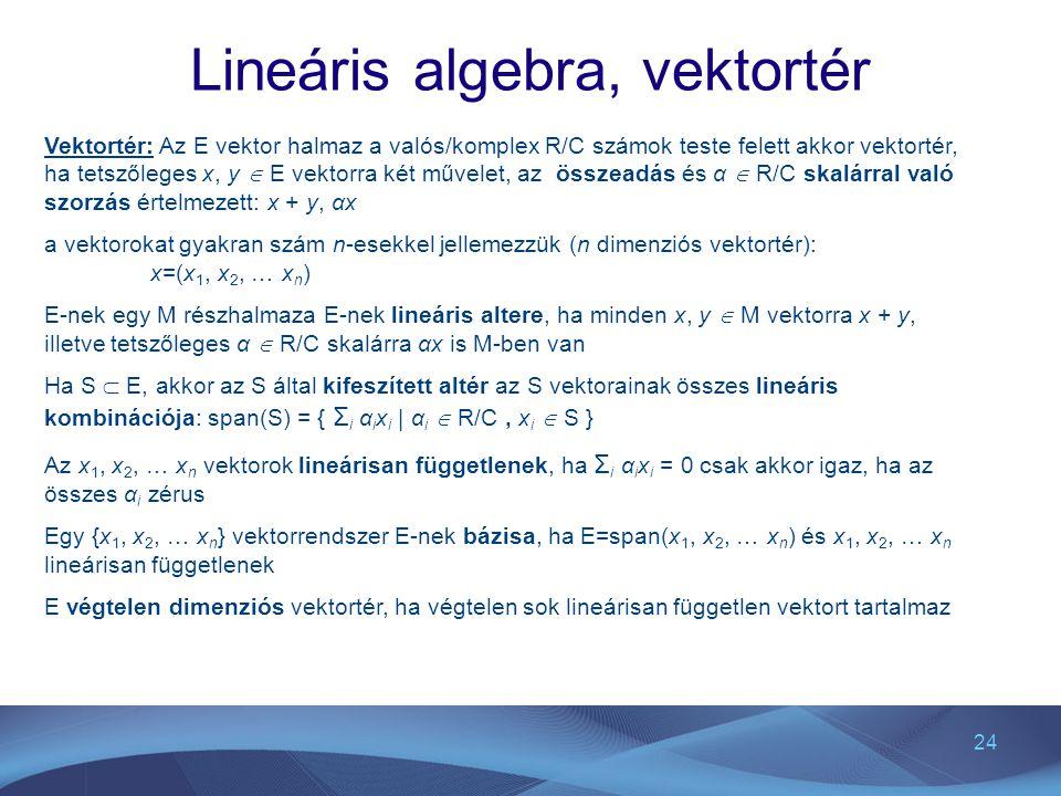 24 Lineáris algebra, vektortér Vektortér: Az E vektor halmaz a valós/komplex R/C számok teste felett akkor vektortér, ha tetszőleges x, y  E vektorra