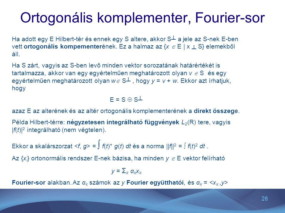 26 Ortogonális komplementer, Fourier-sor Ha adott egy E Hilbert-tér és ennek egy S altere, akkor S┴ a jele az S-nek E-ben vett ortogonális kompementer