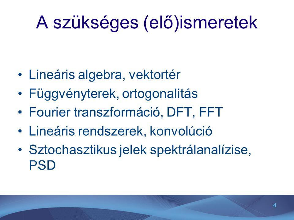 4 A szükséges (elő)ismeretek Lineáris algebra, vektortér Függvényterek, ortogonalitás Fourier transzformáció, DFT, FFT Lineáris rendszerek, konvolúció