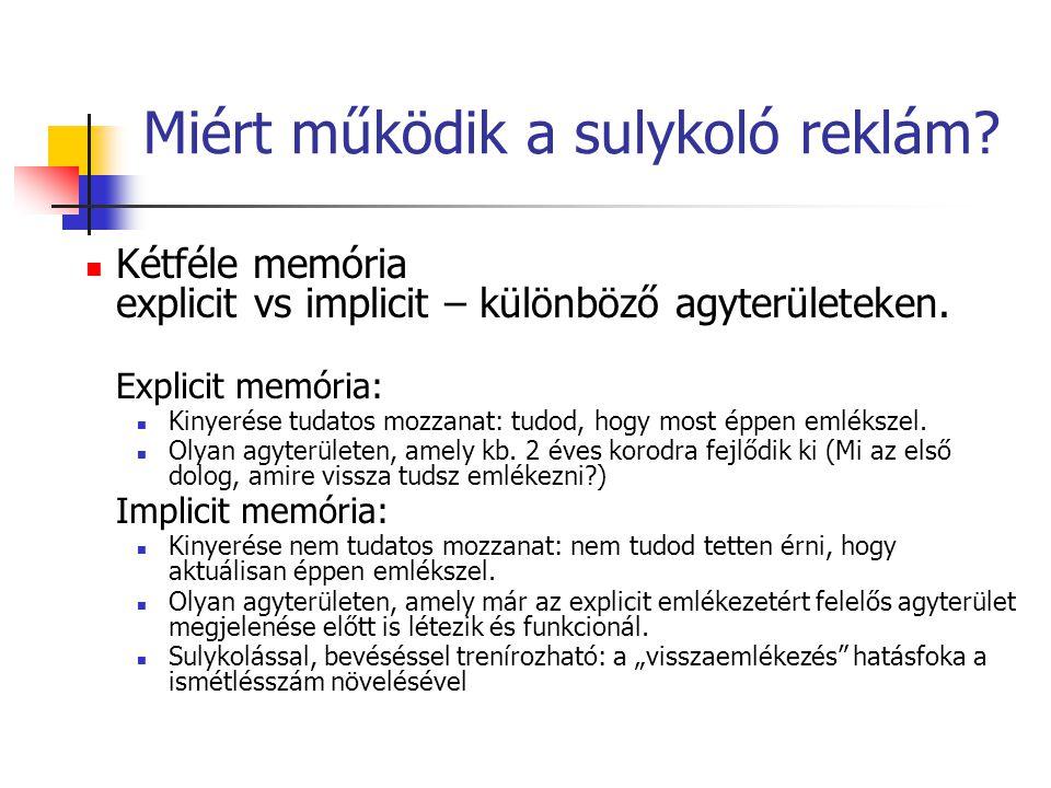 Miért működik a sulykoló reklám? Kétféle memória explicit vs implicit – különböző agyterületeken. Explicit memória: Kinyerése tudatos mozzanat: tudod,