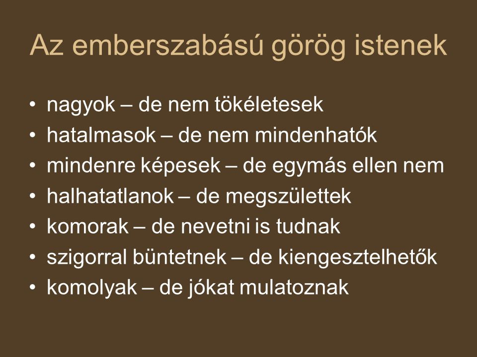 Az emberszabású görög istenek nagyok – de nem tökéletesek hatalmasok – de nem mindenhatók mindenre képesek – de egymás ellen nem halhatatlanok – de megszülettek komorak – de nevetni is tudnak szigorral büntetnek – de kiengesztelhetők komolyak – de jókat mulatoznak